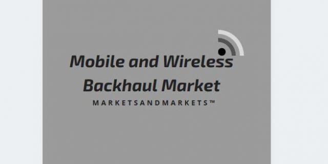 Mobile & Wireless Backhaul Market